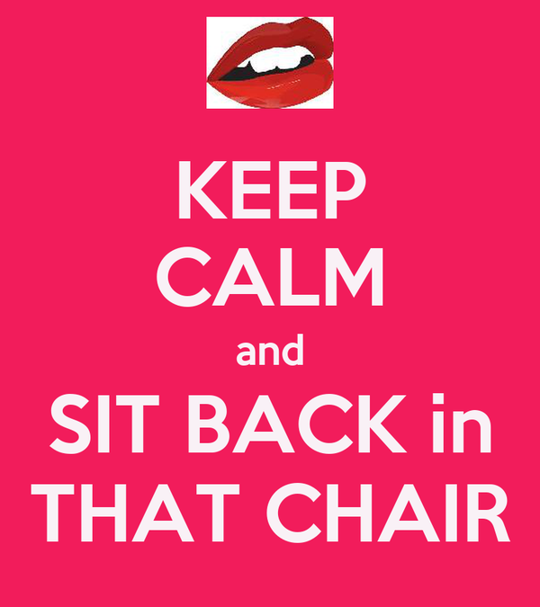 KEEP CALM and SIT BACK in THAT CHAIR