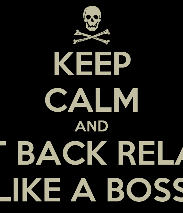 KEEP CALM AND SIT BACK RELAX LIKE A BOSS