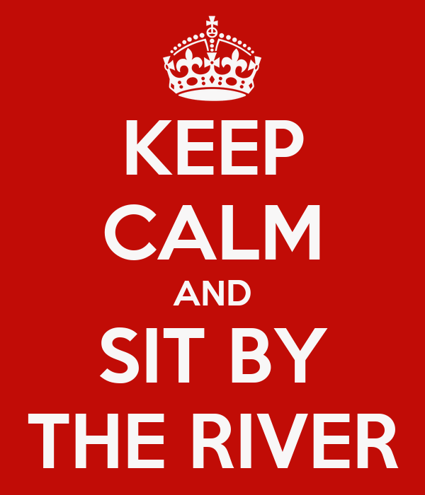 KEEP CALM AND SIT BY THE RIVER
