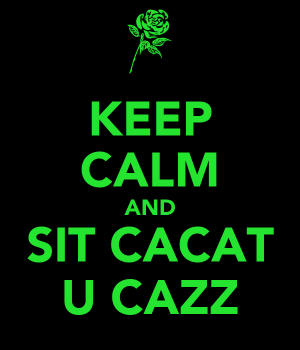 KEEP CALM AND SIT CACAT U CAZZ