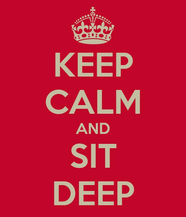KEEP CALM AND SIT DEEP