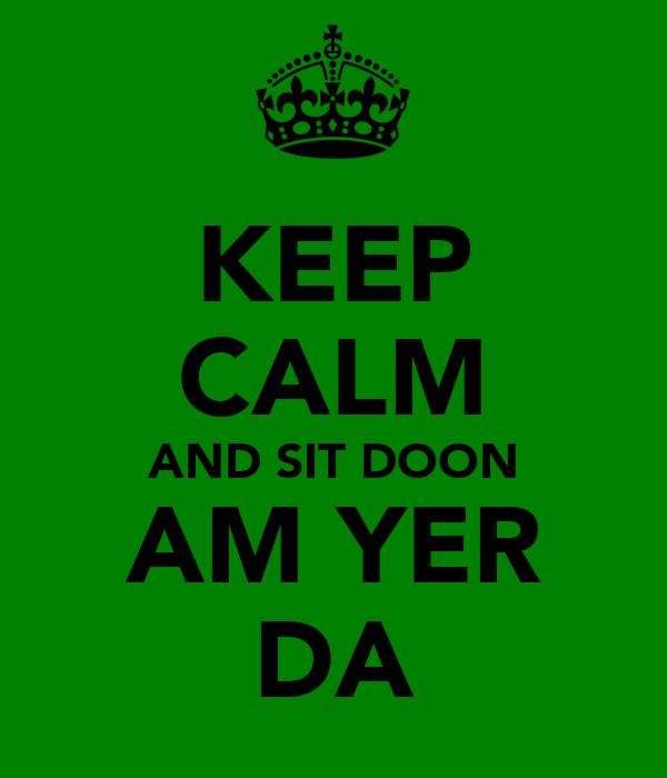 KEEP CALM AND SIT DOON AM YER DA