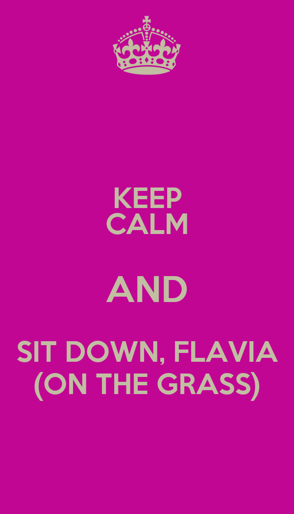 KEEP CALM AND SIT DOWN, FLAVIA (ON THE GRASS)