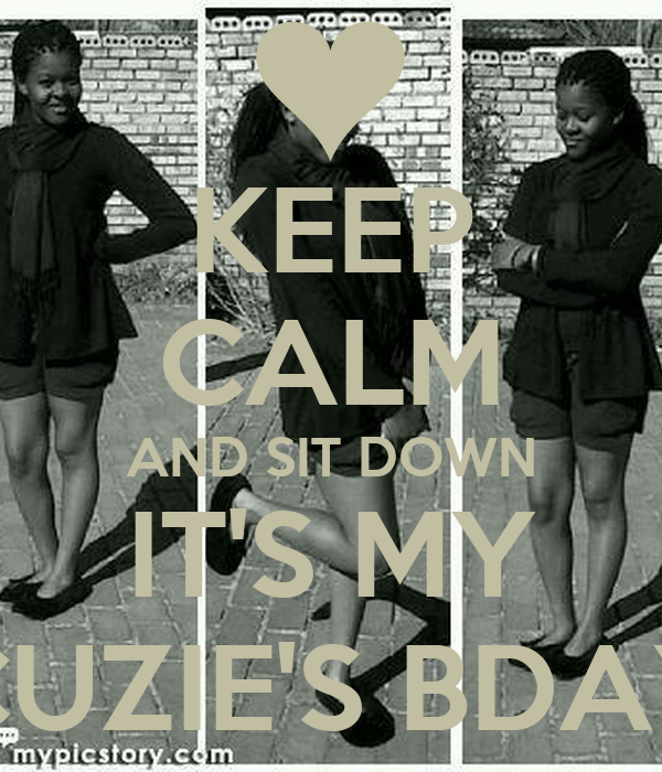 KEEP CALM AND SIT DOWN IT'S MY CUZIE'S BDAY