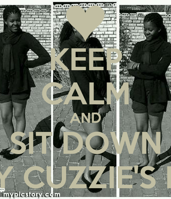KEEP CALM AND SIT DOWN IT'S MY CUZZIE'S B-DAY