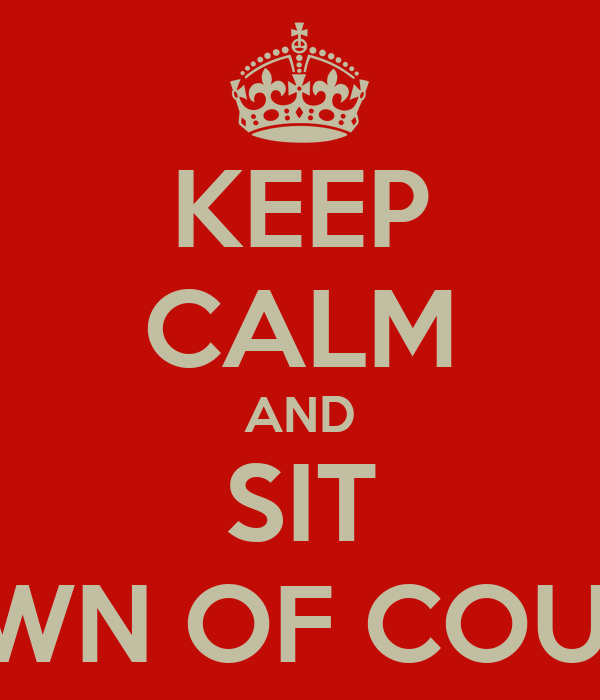 KEEP CALM AND SIT DOWN OF COURSE