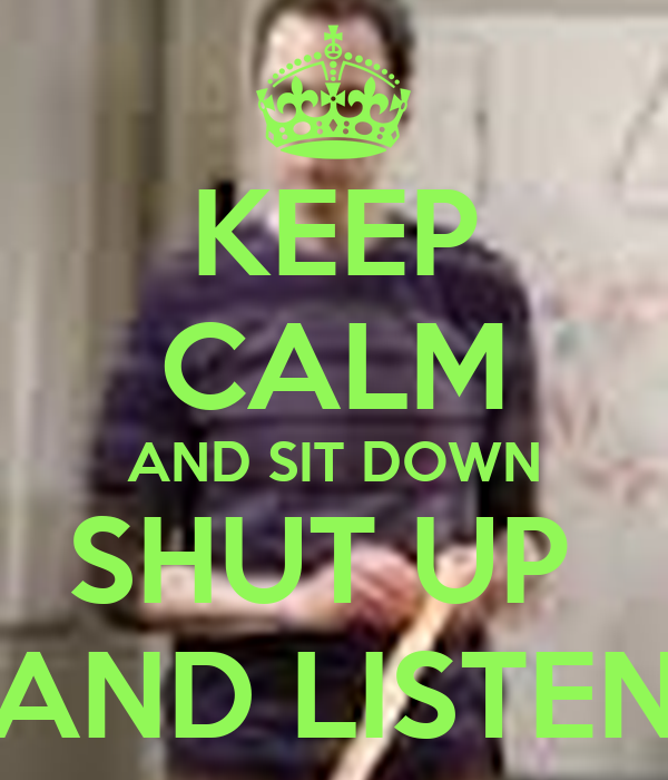 KEEP CALM AND SIT DOWN SHUT UP  AND LISTEN