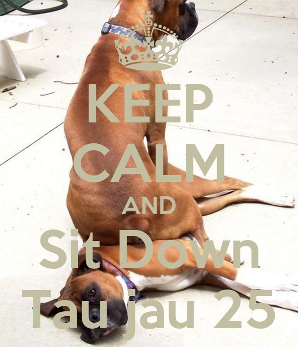 KEEP CALM AND Sit Down Tau jau 25