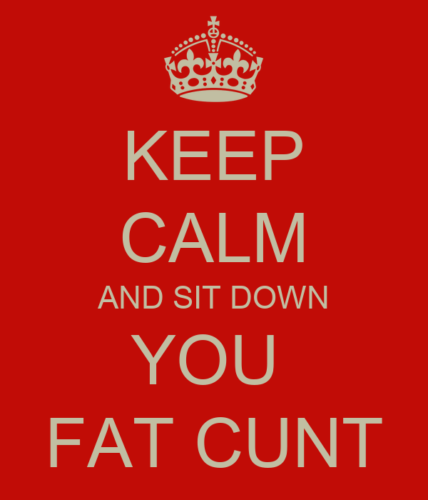 KEEP CALM AND SIT DOWN YOU  FAT CUNT
