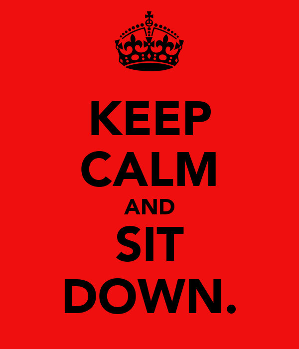KEEP CALM AND SIT DOWN.