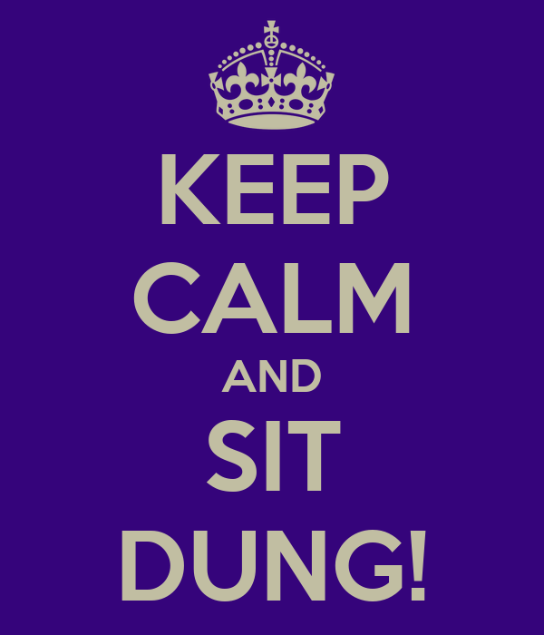 KEEP CALM AND SIT DUNG!
