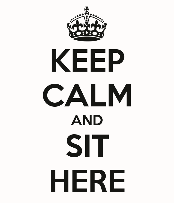 KEEP CALM AND SIT HERE