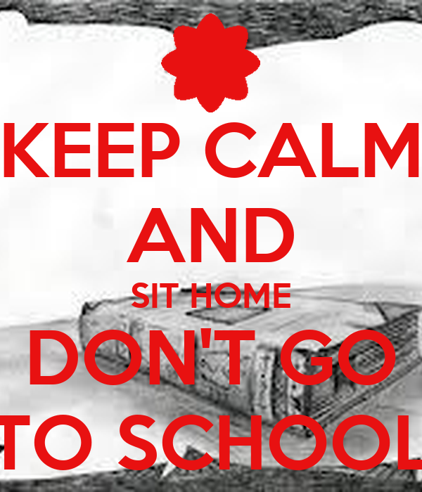 KEEP CALM AND SIT HOME DON'T GO TO SCHOOL