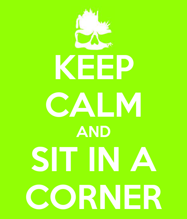 KEEP CALM AND SIT IN A CORNER