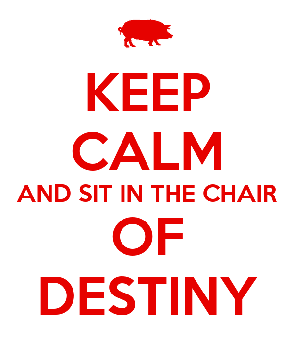 KEEP CALM AND SIT IN THE CHAIR OF DESTINY