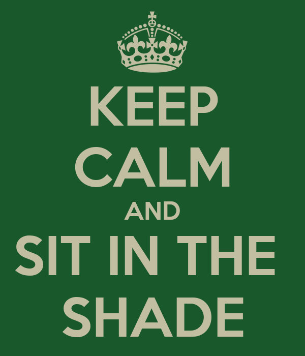 KEEP CALM AND SIT IN THE  SHADE