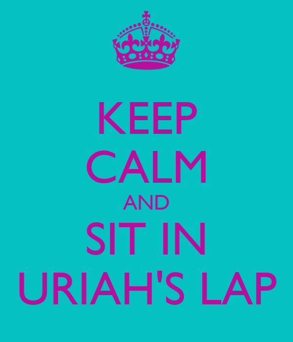 KEEP CALM AND SIT IN URIAH'S LAP