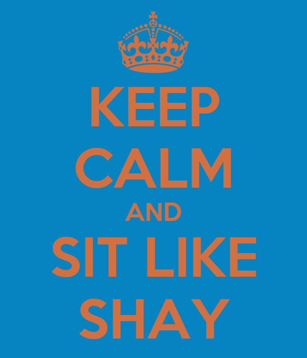 KEEP CALM AND SIT LIKE SHAY