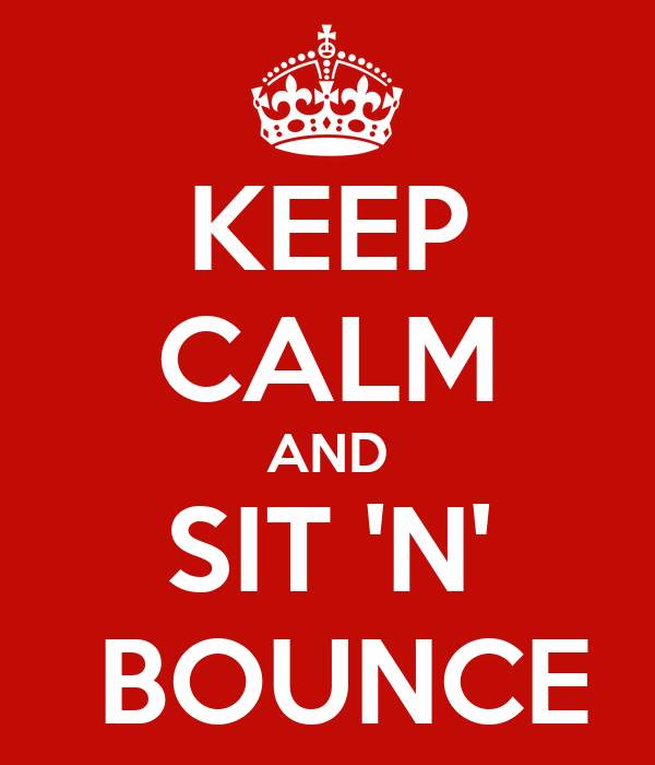 KEEP CALM AND SIT 'N'  BOUNCE