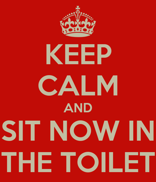 KEEP CALM AND SIT NOW IN THE TOILET