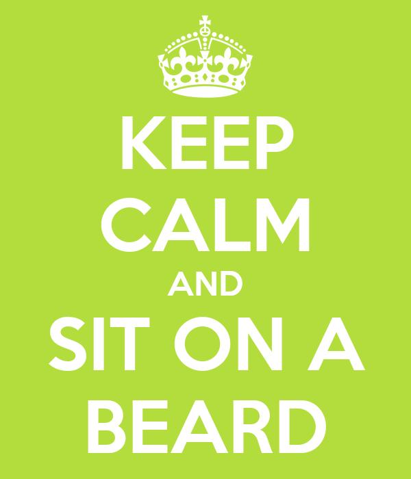 KEEP CALM AND SIT ON A BEARD