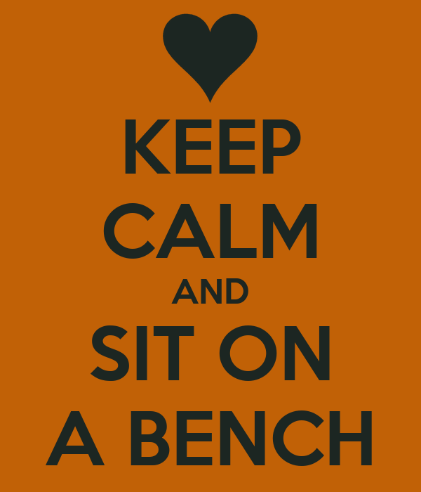 KEEP CALM AND SIT ON A BENCH