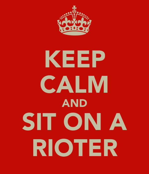 KEEP CALM AND SIT ON A RIOTER