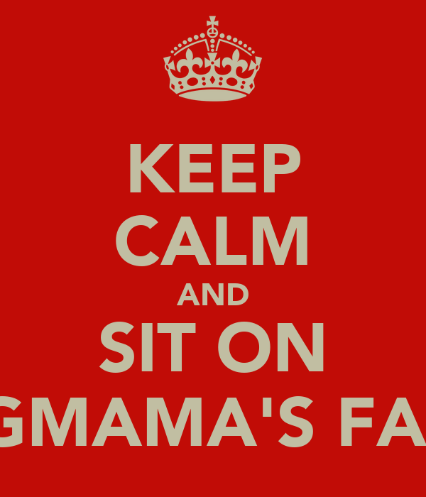 KEEP CALM AND SIT ON BIGMAMA'S FACE