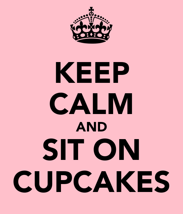 KEEP CALM AND SIT ON CUPCAKES