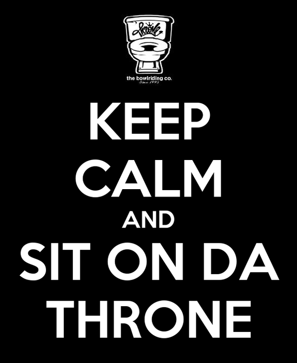 KEEP CALM AND SIT ON DA THRONE