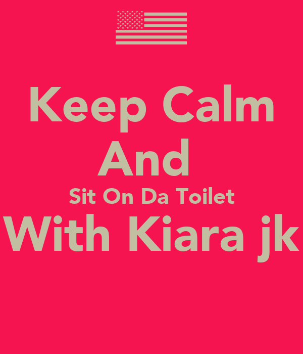 Keep Calm And  Sit On Da Toilet With Kiara jk
