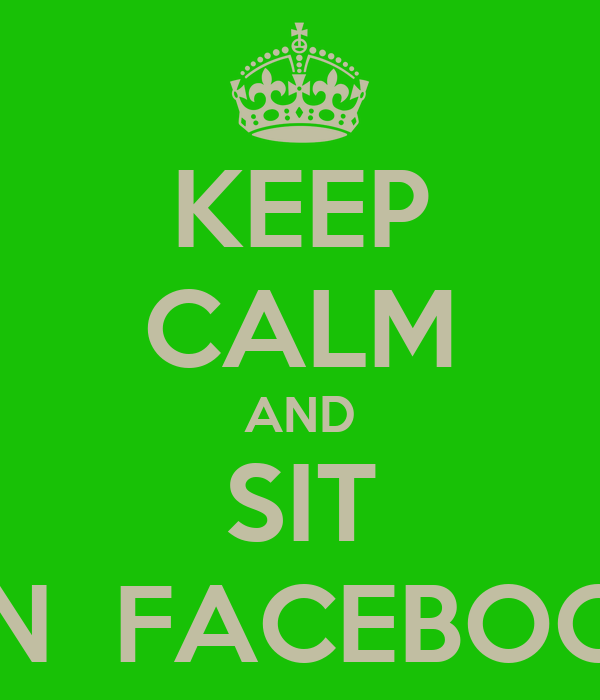 KEEP CALM AND SIT ON  FACEBOOK