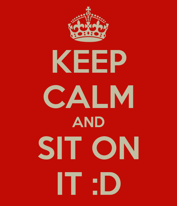 KEEP CALM AND SIT ON IT :D