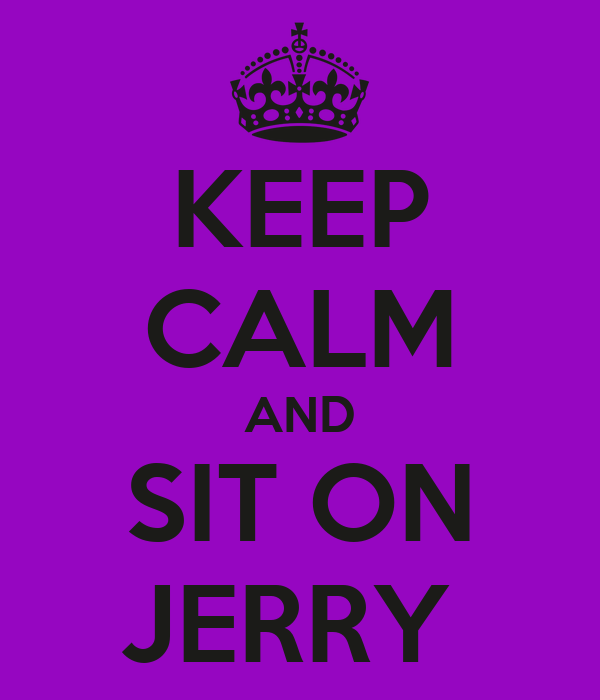 KEEP CALM AND SIT ON JERRY