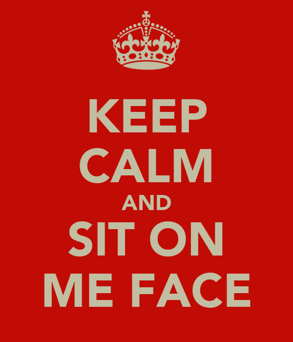 KEEP CALM AND SIT ON ME FACE