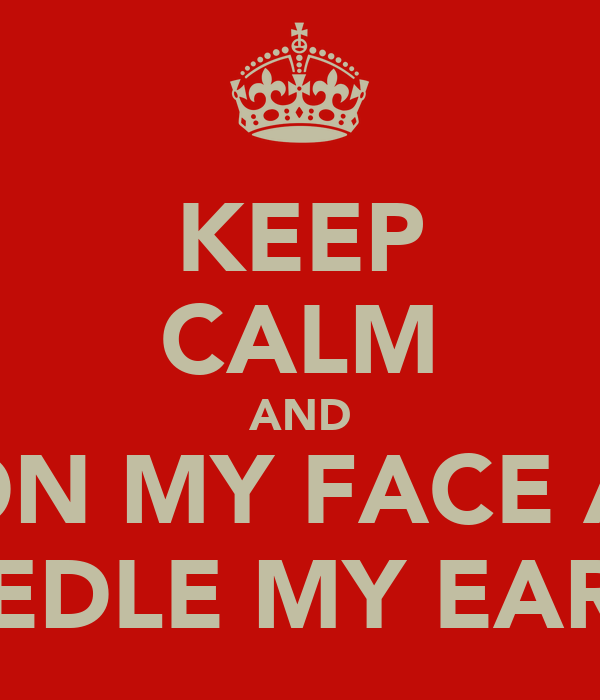 KEEP CALM AND SIT ON MY FACE AND  PEDLE MY EARS