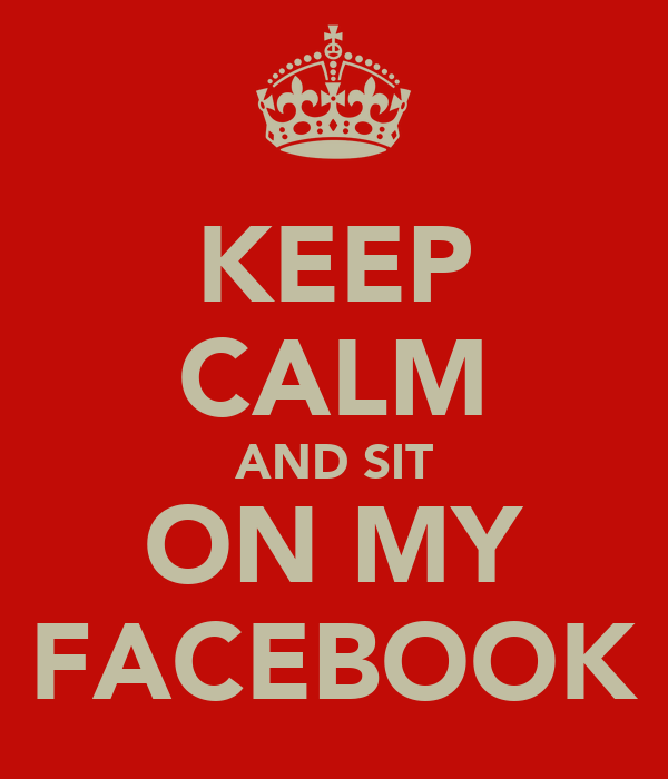 KEEP CALM AND SIT ON MY FACEBOOK
