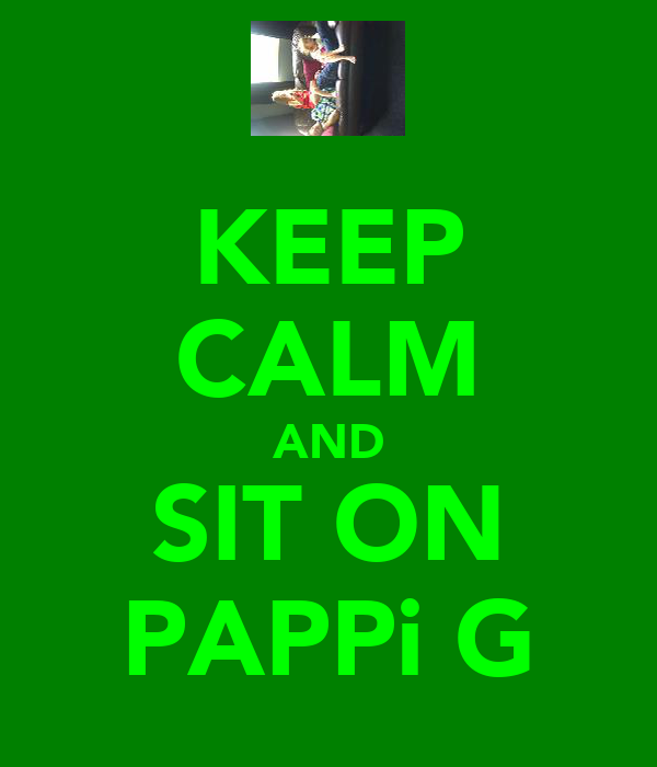 KEEP CALM AND SIT ON PAPPi G