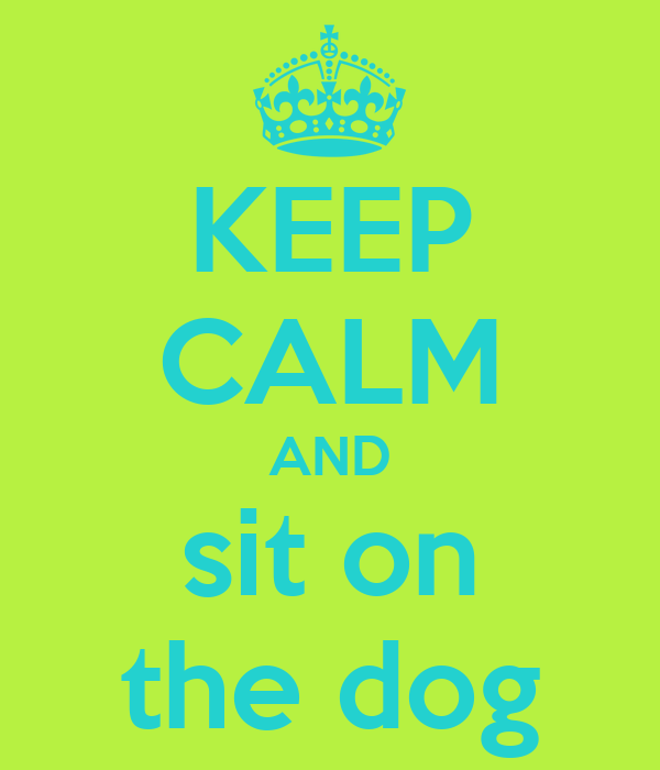 KEEP CALM AND sit on the dog
