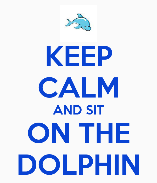KEEP CALM AND SIT ON THE DOLPHIN