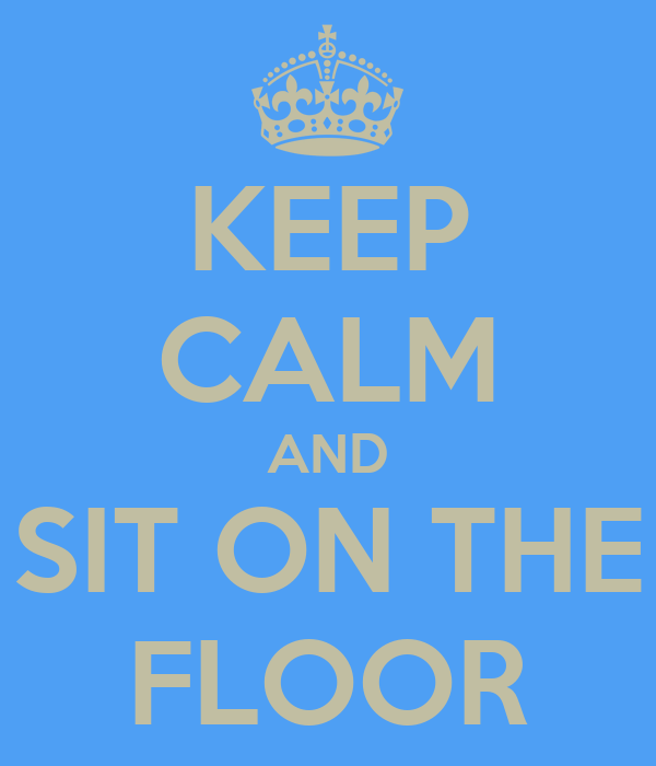 KEEP CALM AND SIT ON THE FLOOR