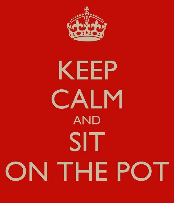 KEEP CALM AND SIT ON THE POT