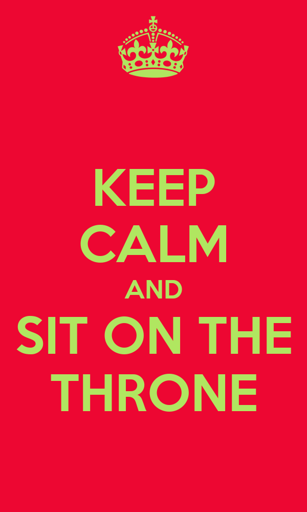 KEEP CALM AND SIT ON THE THRONE