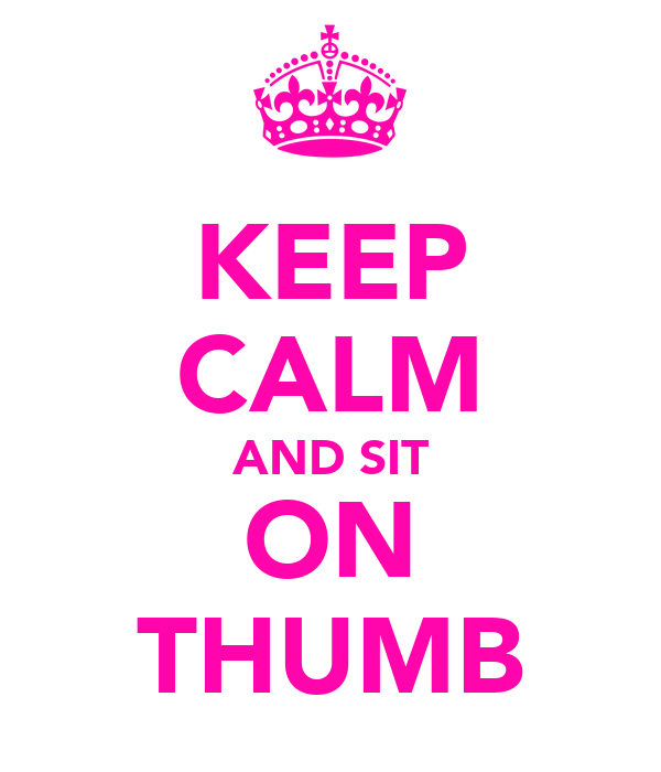 KEEP CALM AND SIT ON THUMB