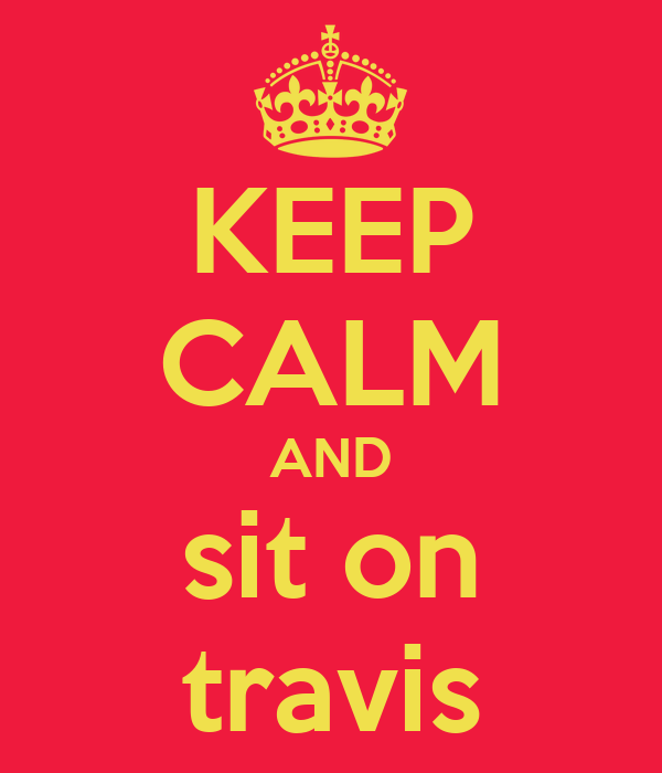 KEEP CALM AND sit on travis
