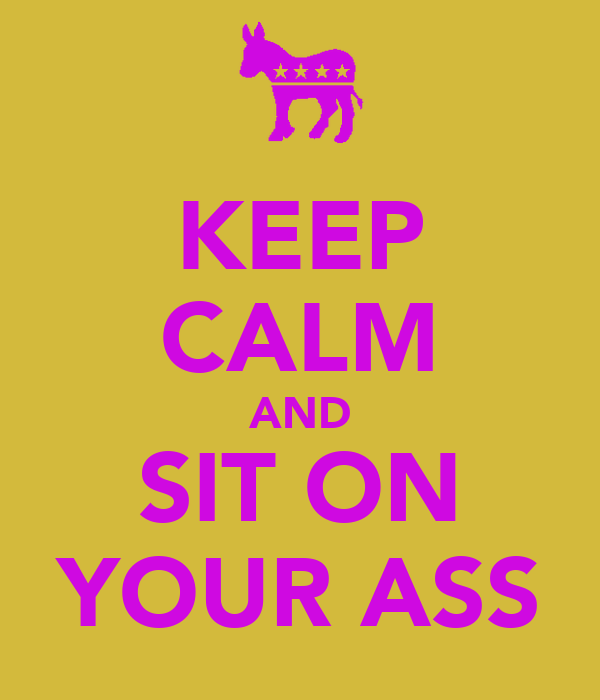 KEEP CALM AND SIT ON YOUR ASS