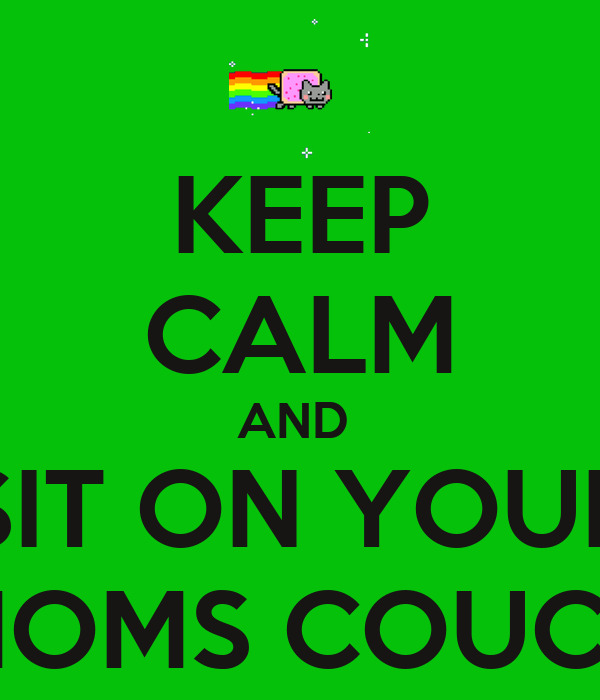 KEEP CALM AND  SIT ON YOUR MOMS COUCH