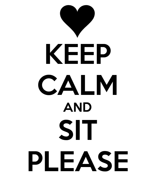 KEEP CALM AND SIT PLEASE