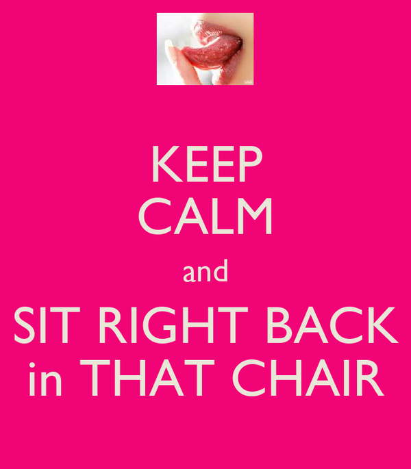 KEEP CALM and SIT RIGHT BACK in THAT CHAIR