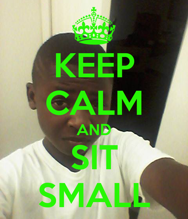 KEEP CALM AND SIT SMALL